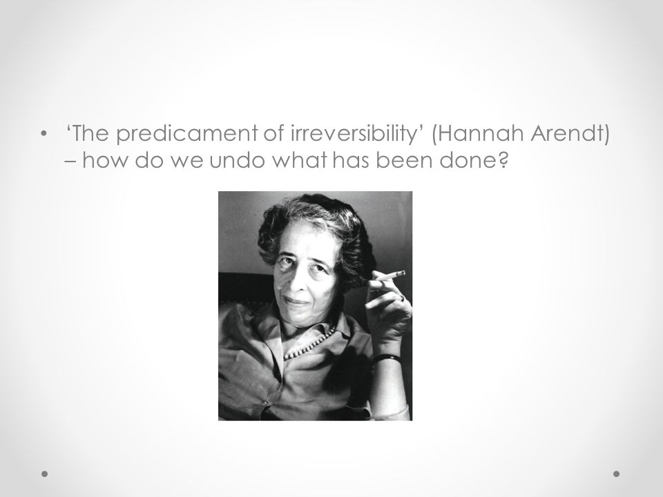 'The predicament of irreversibility' (Hannah Arendt) – how do we undo what has been done?