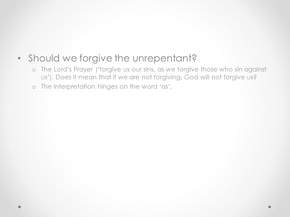 Should we forgive the unrepentant? o The Lord's Prayer ('forgive us our sins, as we forgive those who sin against us'). Does it mean that if we are no
