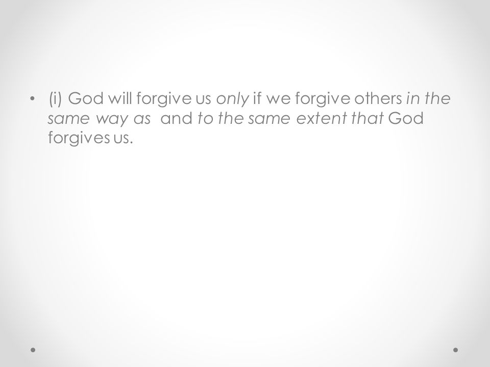 (i) God will forgive us only if we forgive others in the same way as and to the same extent that God forgives us.