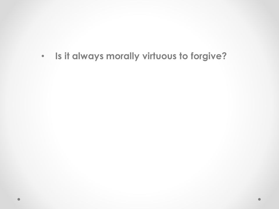 Is it always morally virtuous to forgive