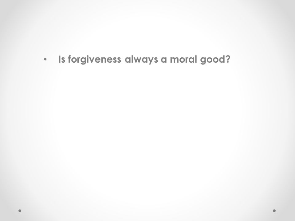 Is forgiveness always a moral good?