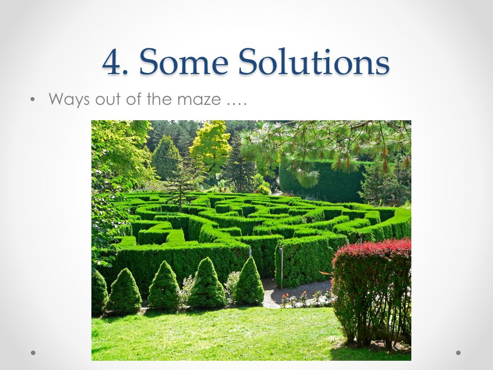 4. Some Solutions Ways out of the maze ….