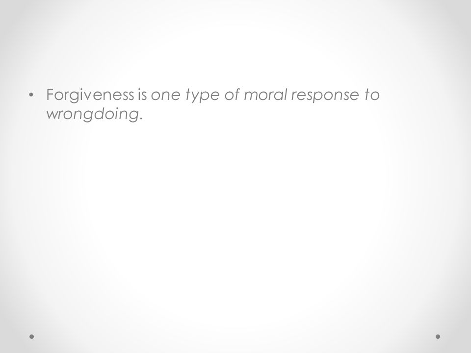 Forgiveness is one type of moral response to wrongdoing.