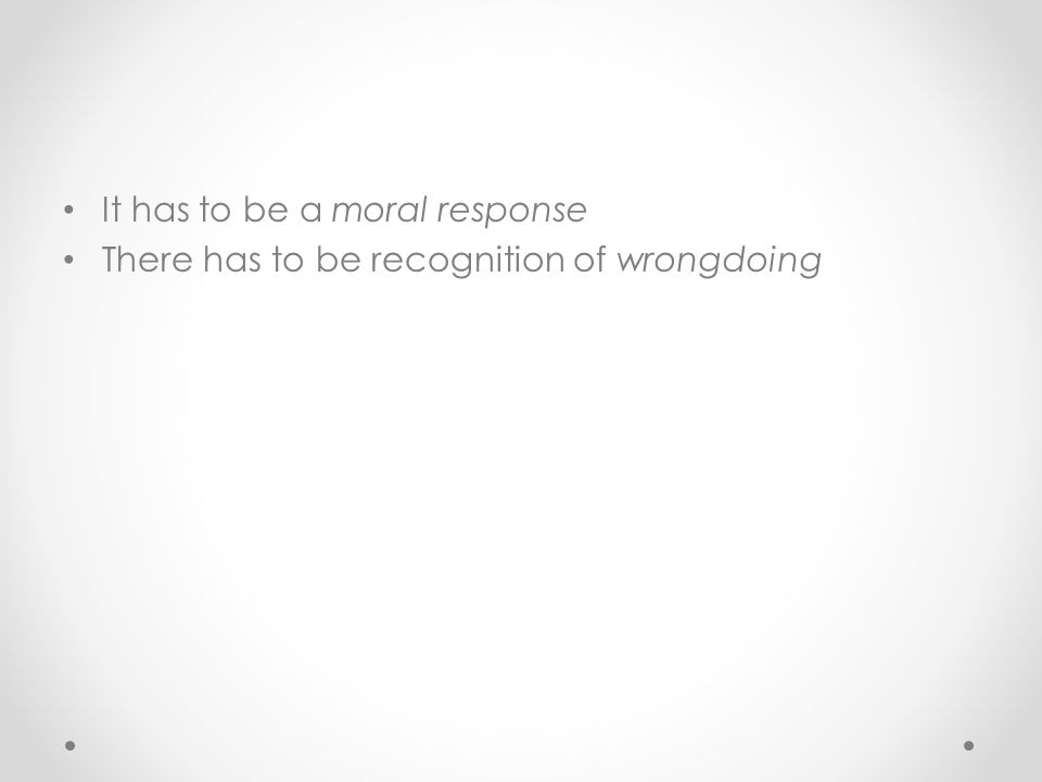 It has to be a moral response There has to be recognition of wrongdoing