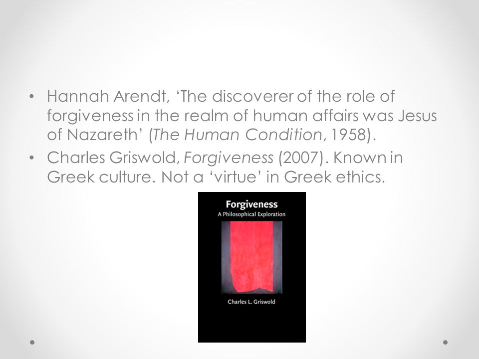 Hannah Arendt, 'The discoverer of the role of forgiveness in the realm of human affairs was Jesus of Nazareth' (The Human Condition, 1958).