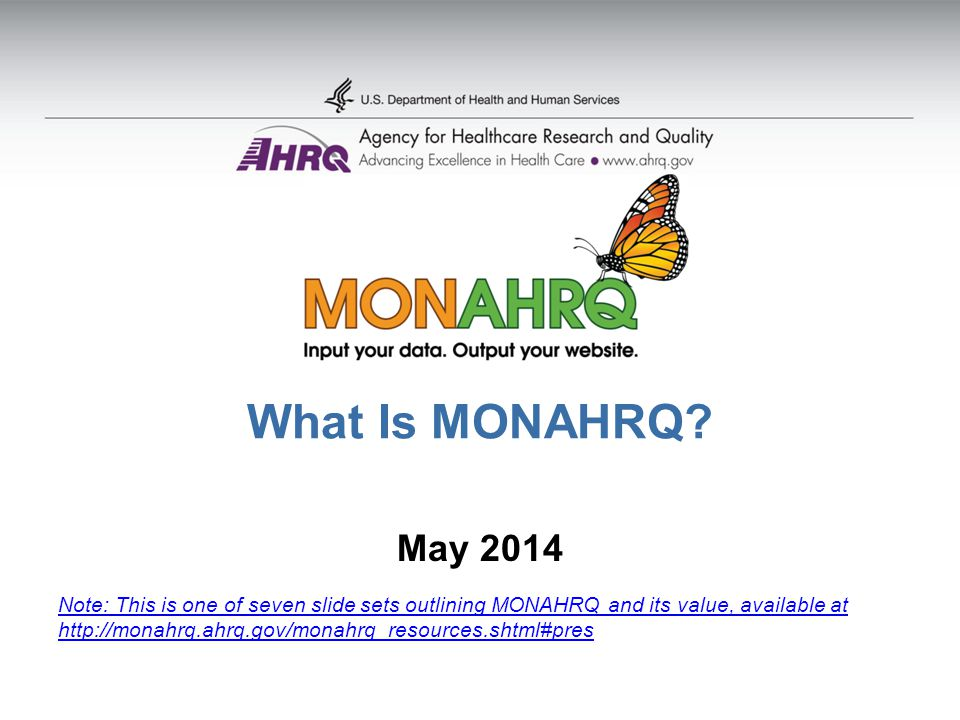 What Is MONAHRQ? May 2014 Note: This is one of seven slide sets outlining MONAHRQ and its value, available at http://monahrq.ahrq.gov/monahrq_resource