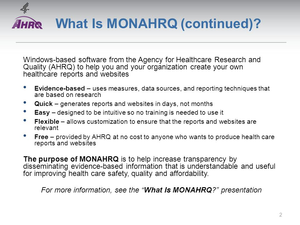 What Is MONAHRQ (continued)? Windows-based software from the Agency for Healthcare Research and Quality (AHRQ) to help you and your organization creat