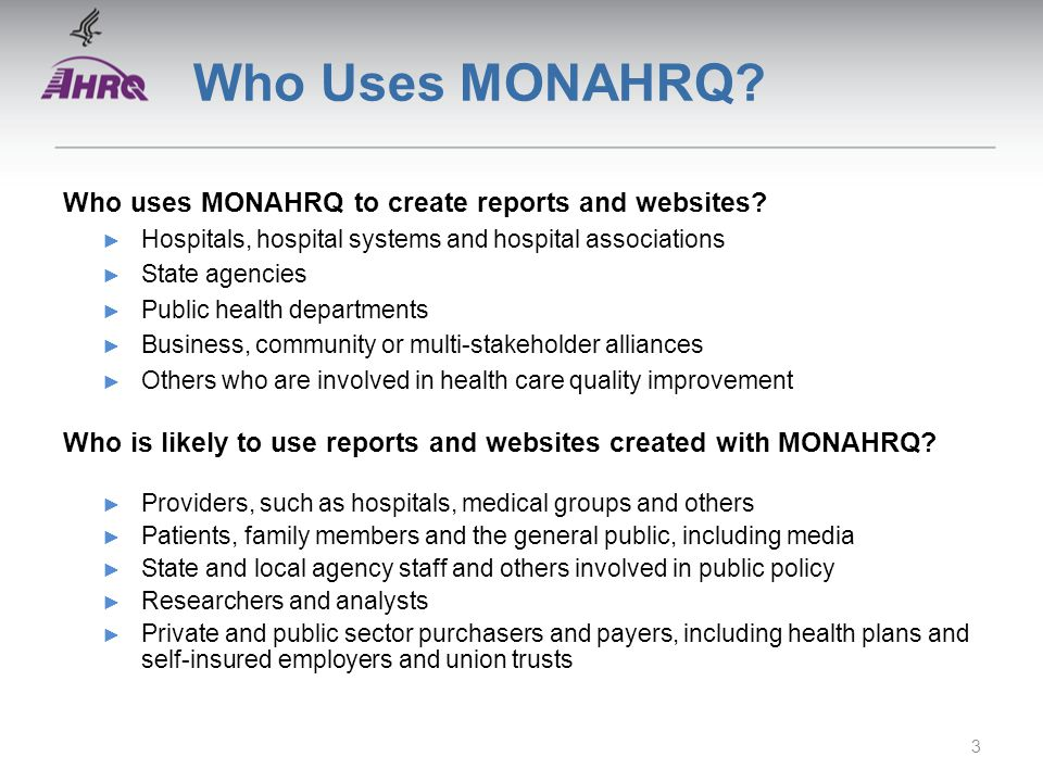 Who Uses MONAHRQ? Who uses MONAHRQ to create reports and websites? ► Hospitals, hospital systems and hospital associations ► State agencies ► Public h