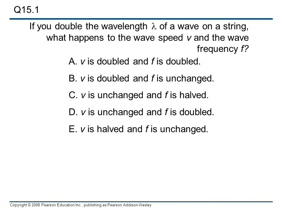 Copyright © 2008 Pearson Education Inc., publishing as Pearson Addison-Wesley If you double the wavelength of a wave on a string, what happens to the wave speed v and the wave frequency f.