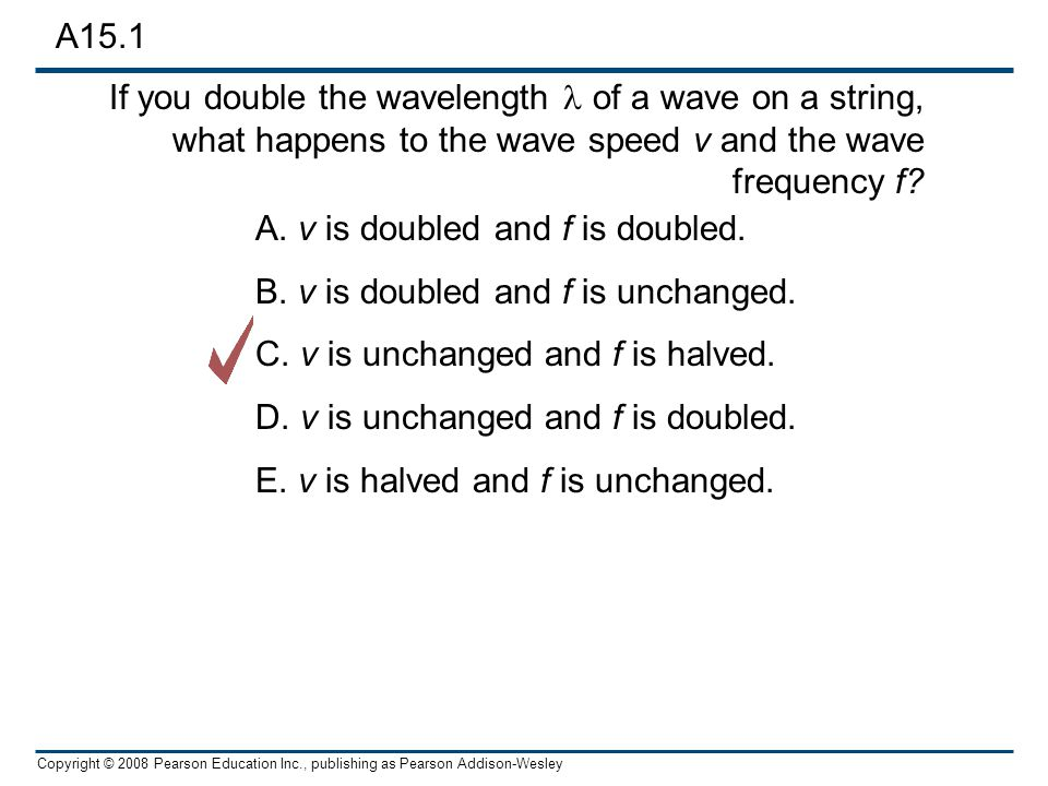 Copyright © 2008 Pearson Education Inc., publishing as Pearson Addison-Wesley The speed of a transverse wave II What happens to wave velocity, frequency and wavelength of waves travelling up the rope.