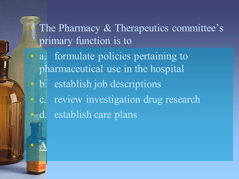 The Pharmacy & Therapeutics committee's primary function is to a.formulate policies pertaining to pharmaceutical use in the hospital b.establish job d