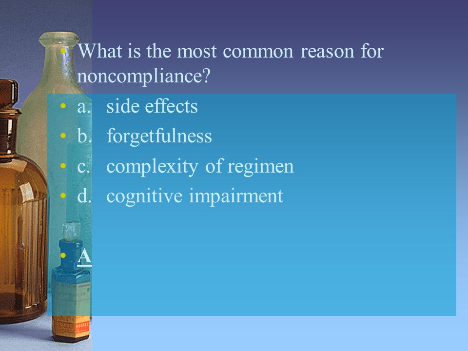 What is the most common reason for noncompliance? a.side effects b.forgetfulness c.complexity of regimen d.cognitive impairment A