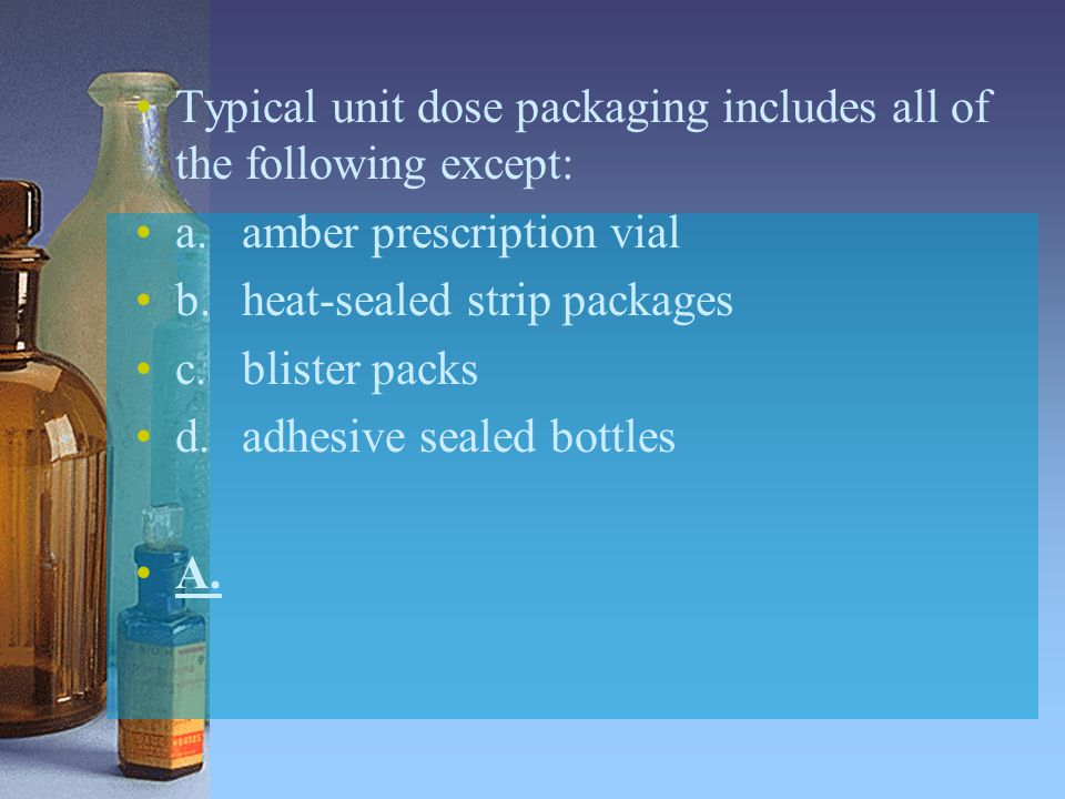 Typical unit dose packaging includes all of the following except: a.amber prescription vial b.heat-sealed strip packages c.blister packs d.adhesive se