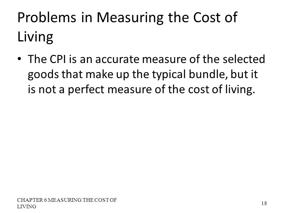 Problems in Measuring the Cost of Living The CPI is an accurate measure of the selected goods that make up the typical bundle, but it is not a perfect