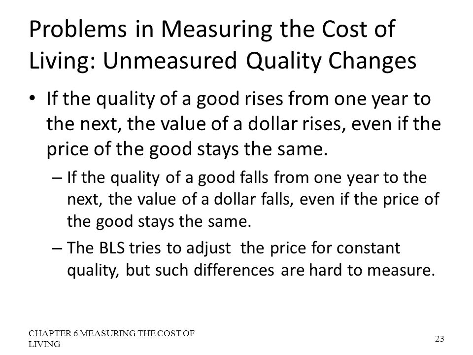Problems in Measuring the Cost of Living: Unmeasured Quality Changes If the quality of a good rises from one year to the next, the value of a dollar r