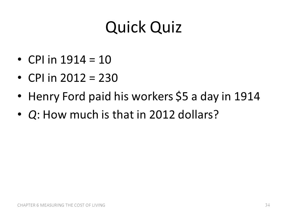 Quick Quiz CPI in 1914 = 10 CPI in 2012 = 230 Henry Ford paid his workers $5 a day in 1914 Q: How much is that in 2012 dollars? 34CHAPTER 6 MEASURING