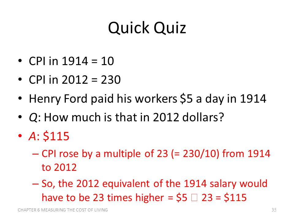 Quick Quiz CPI in 1914 = 10 CPI in 2012 = 230 Henry Ford paid his workers $5 a day in 1914 Q: How much is that in 2012 dollars? A: $115 – CPI rose by