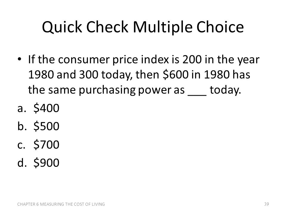 Quick Check Multiple Choice If the consumer price index is 200 in the year 1980 and 300 today, then $600 in 1980 has the same purchasing power as ___