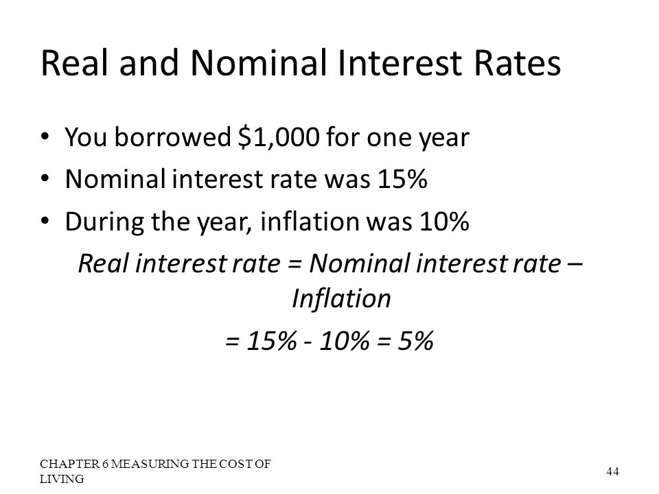 Real and Nominal Interest Rates You borrowed $1,000 for one year Nominal interest rate was 15% During the year, inflation was 10% Real interest rate =