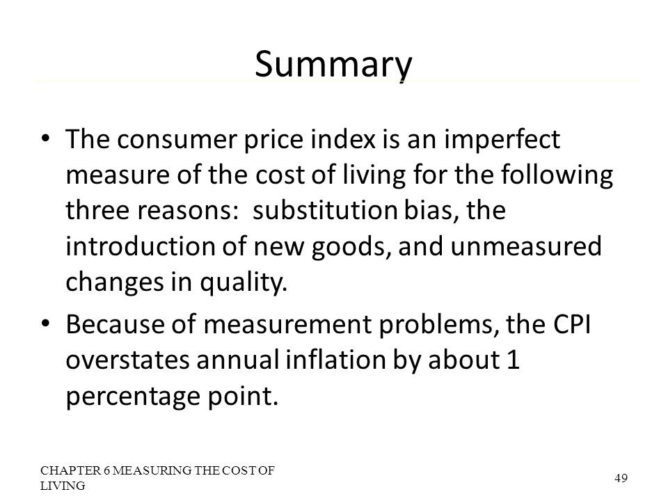Summary The consumer price index is an imperfect measure of the cost of living for the following three reasons: substitution bias, the introduction of