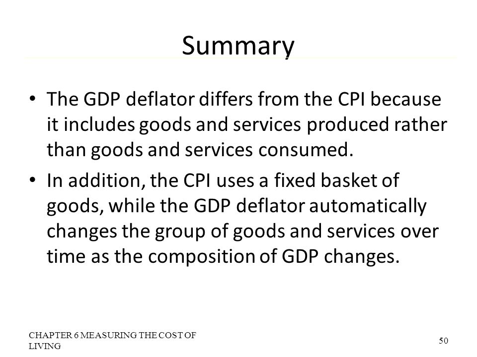 Summary The GDP deflator differs from the CPI because it includes goods and services produced rather than goods and services consumed. In addition, th
