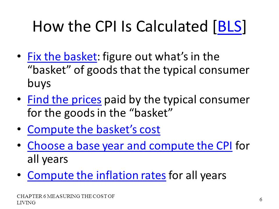 How the Consumer Price Index Is Calculated: Another Example Base Year is 2002 Basket of goods in 2002 costs $1,200 The same basket in 2004 costs $1,236 CPI for 2004 = ($1,236/$1,200)  100 = 103 Prices increased 3 percent between 2002 and 2004 CHAPTER 6 MEASURING THE COST OF LIVING 17