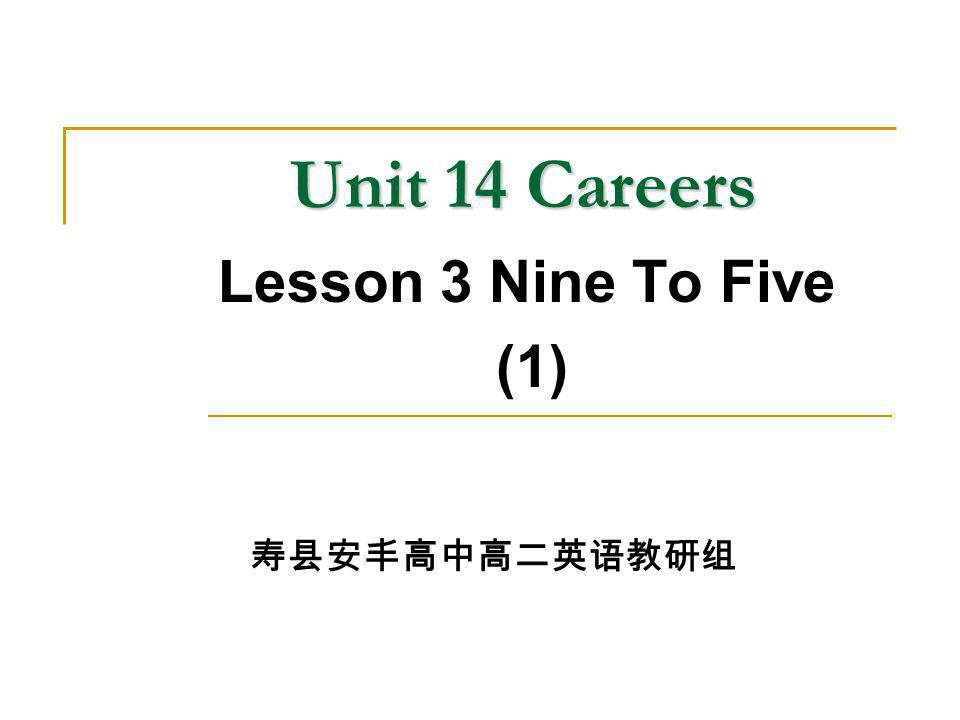 Unit 14 Careers Unit 14 Careers Lesson 3 Nine To Five (1) 寿县安丰高中高二英语教研组