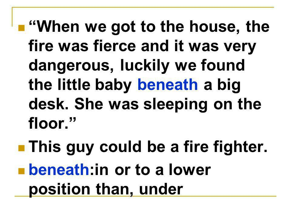 When we got to the house, the fire was fierce and it was very dangerous, luckily we found the little baby beneath a big desk.