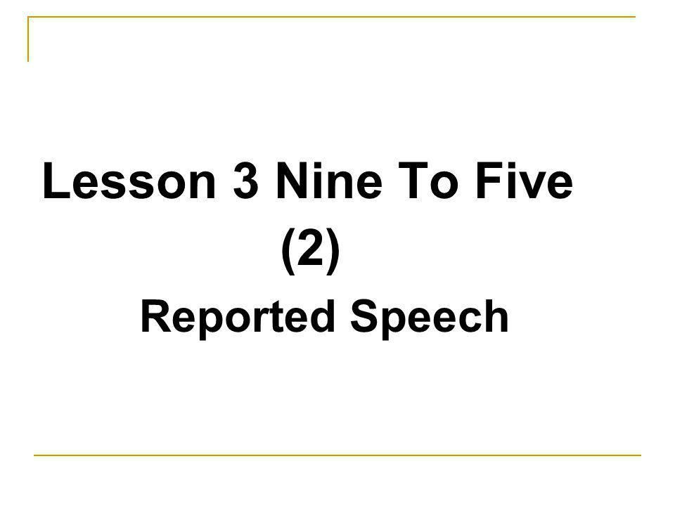 Lesson 3 Nine To Five (2) Reported Speech