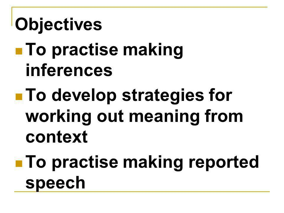 Objectives To practise making inferences To develop strategies for working out meaning from context To practise making reported speech