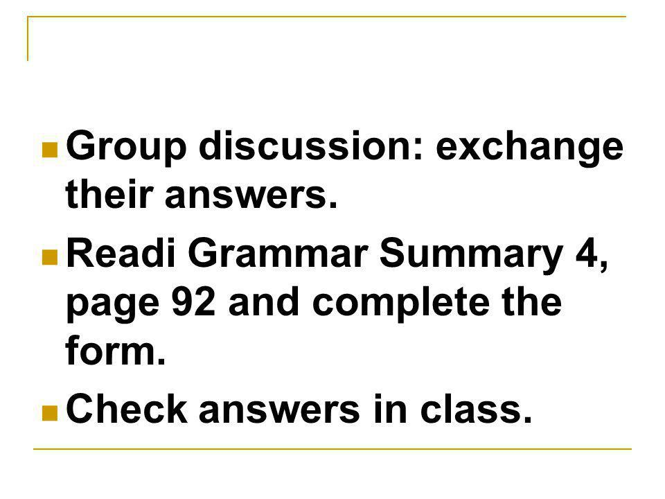 Group discussion: exchange their answers. Readi Grammar Summary 4, page 92 and complete the form.
