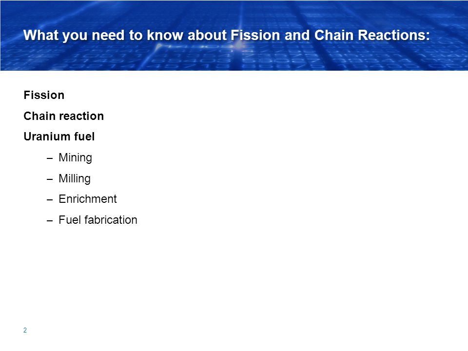 What you need to know about Fission and Chain Reactions: Fission Chain reaction Uranium fuel – Mining – Milling – Enrichment – Fuel fabrication 2