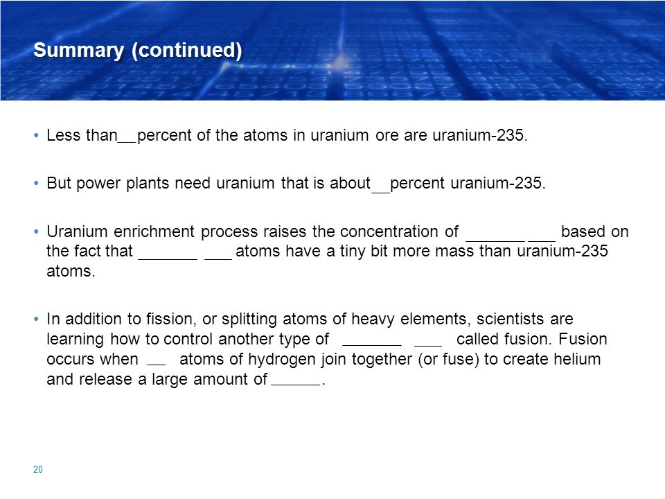 Summary (continued) Less than 1 percent of the atoms in uranium ore are uranium-235. But power plants need uranium that is about 4 percent uranium-235