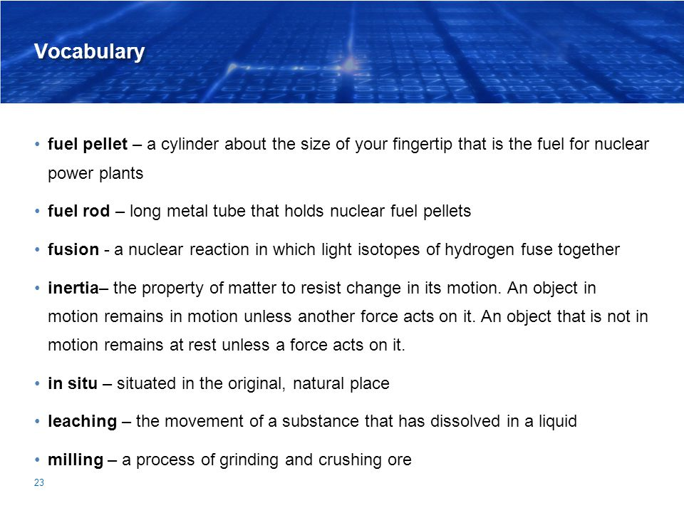 Vocabulary fuel pellet – a cylinder about the size of your fingertip that is the fuel for nuclear power plants fuel rod – long metal tube that holds nuclear fuel pellets fusion - a nuclear reaction in which light isotopes of hydrogen fuse together inertia– the property of matter to resist change in its motion.