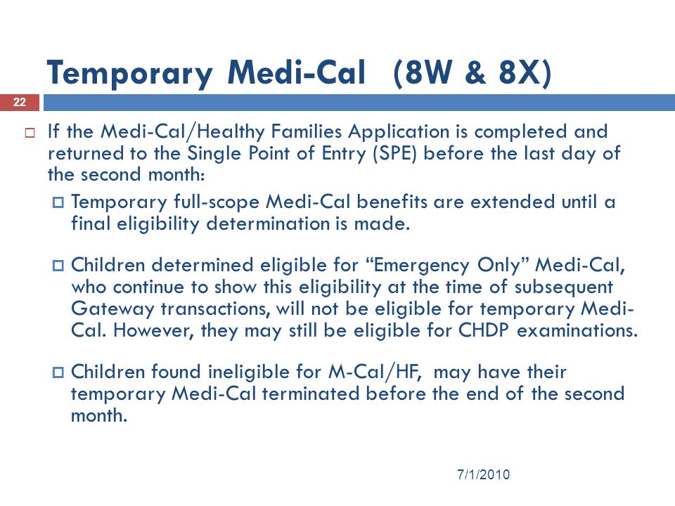 22  If the Medi-Cal/Healthy Families Application is completed and returned to the Single Point of Entry (SPE) before the last day of the second month:  Temporary full-scope Medi-Cal benefits are extended until a final eligibility determination is made.