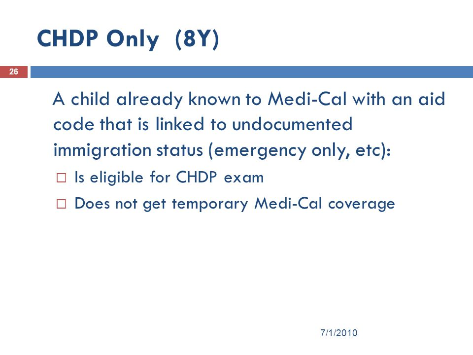 26 CHDP Only (8Y) A child already known to Medi-Cal with an aid code that is linked to undocumented immigration status (emergency only, etc):  Is eligible for CHDP exam  Does not get temporary Medi-Cal coverage 7/1/2010