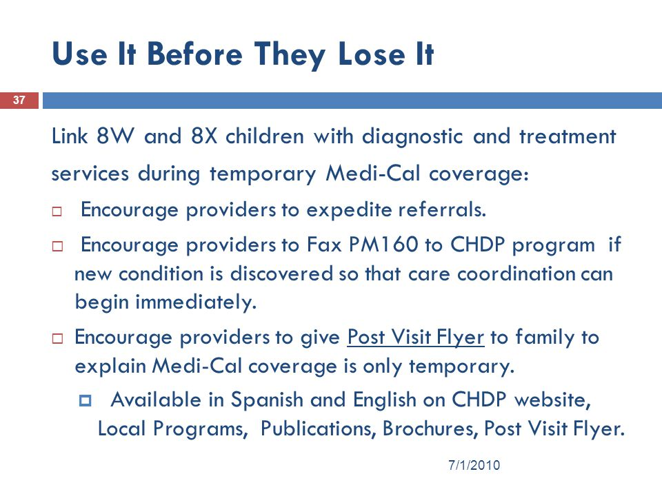 Use It Before They Lose It 37 Link 8W and 8X children with diagnostic and treatment services during temporary Medi-Cal coverage:  Encourage providers to expedite referrals.
