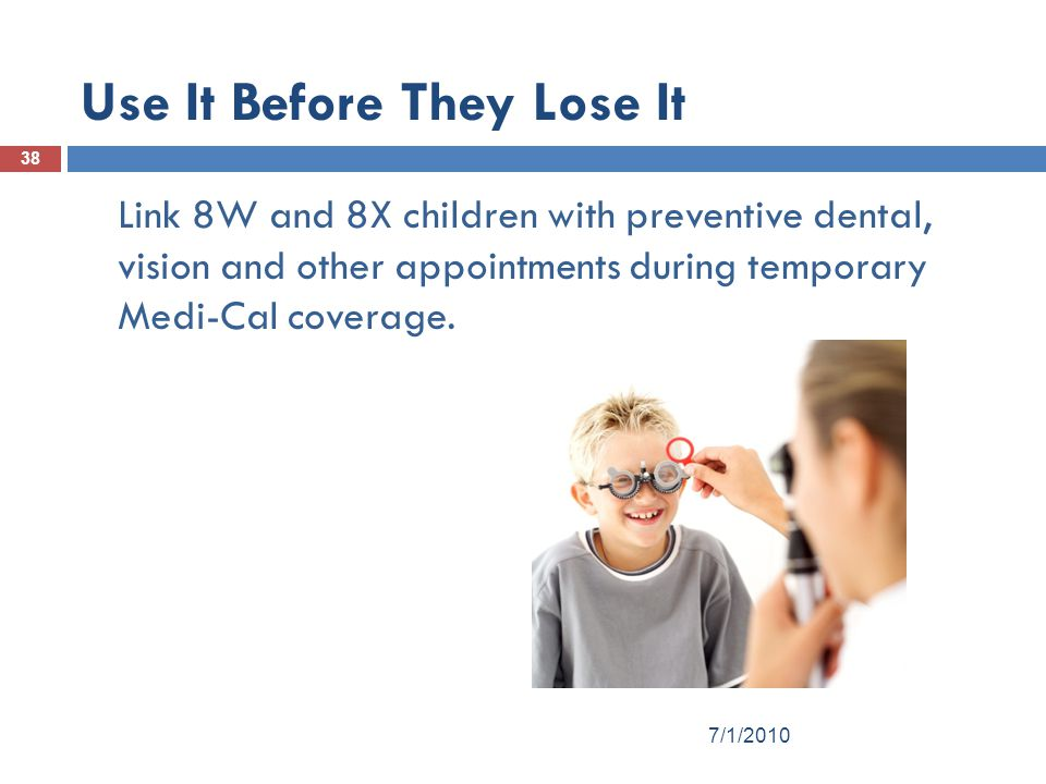 Use It Before They Lose It 38 Link 8W and 8X children with preventive dental, vision and other appointments during temporary Medi-Cal coverage.