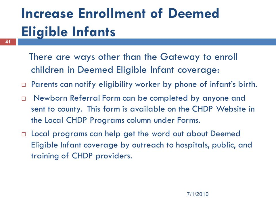 41 Increase Enrollment of Deemed Eligible Infants There are ways other than the Gateway to enroll children in Deemed Eligible Infant coverage:  Parents can notify eligibility worker by phone of infant's birth.