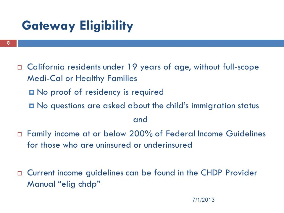 Gateway Eligibility 8  California residents under 19 years of age, without full-scope Medi-Cal or Healthy Families  No proof of residency is required  No questions are asked about the child's immigration status and  Family income at or below 200% of Federal Income Guidelines for those who are uninsured or underinsured  Current income guidelines can be found in the CHDP Provider Manual elig chdp 7/1/2013