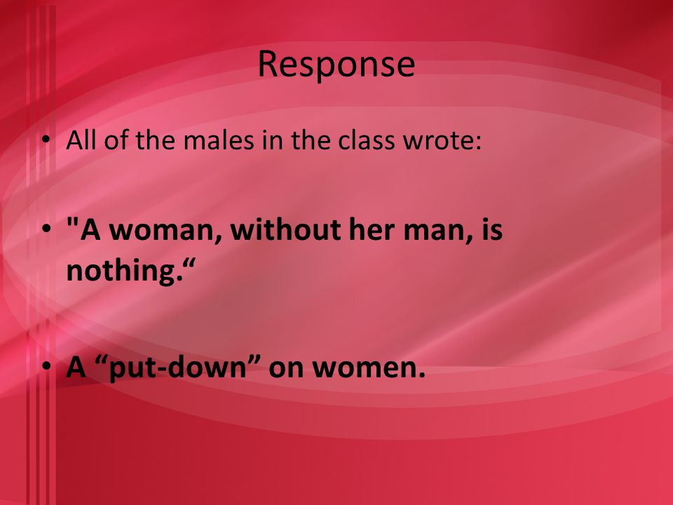 Response All of the males in the class wrote: A woman, without her man, is nothing. A put-down on women.