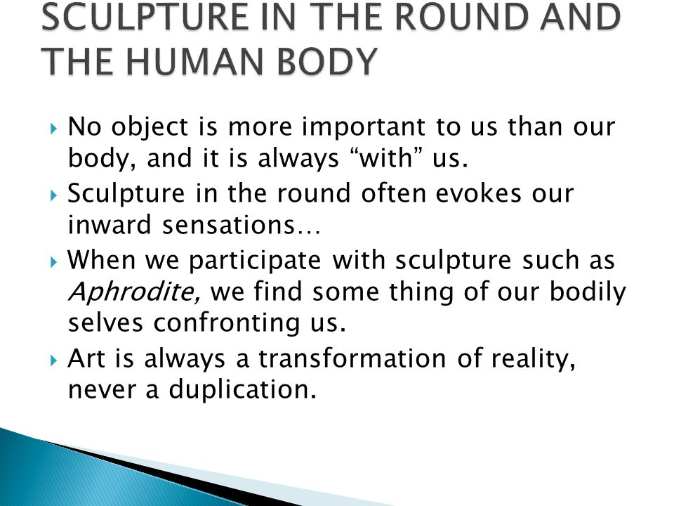 " No object is more important to us than our body, and it is always ""with"" us.  Sculpture in the round often evokes our inward sensations…  When we"