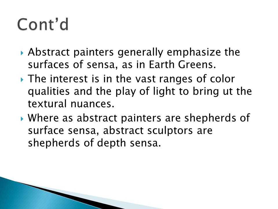  Abstract painters generally emphasize the surfaces of sensa, as in Earth Greens.  The interest is in the vast ranges of color qualities and the pla