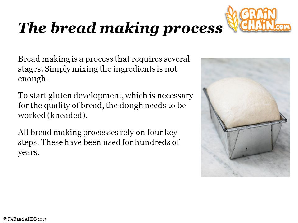 © FAB and AHDB 2013 The bread making process Bread making is a process that requires several stages.