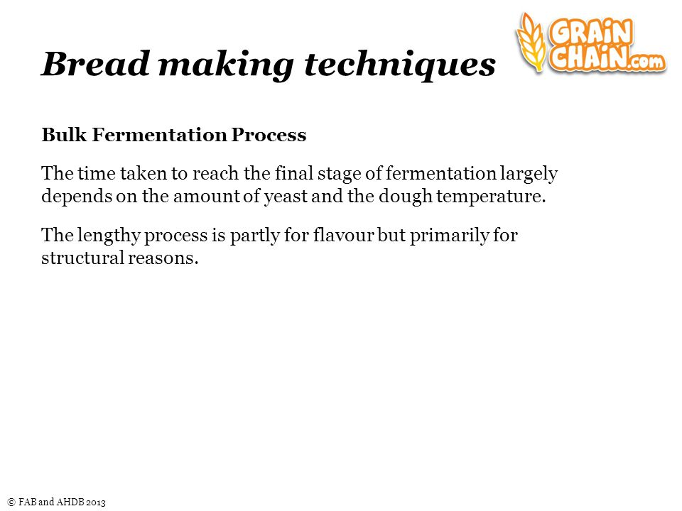© FAB and AHDB 2013 Bread making techniques Bulk Fermentation Process The time taken to reach the final stage of fermentation largely depends on the amount of yeast and the dough temperature.