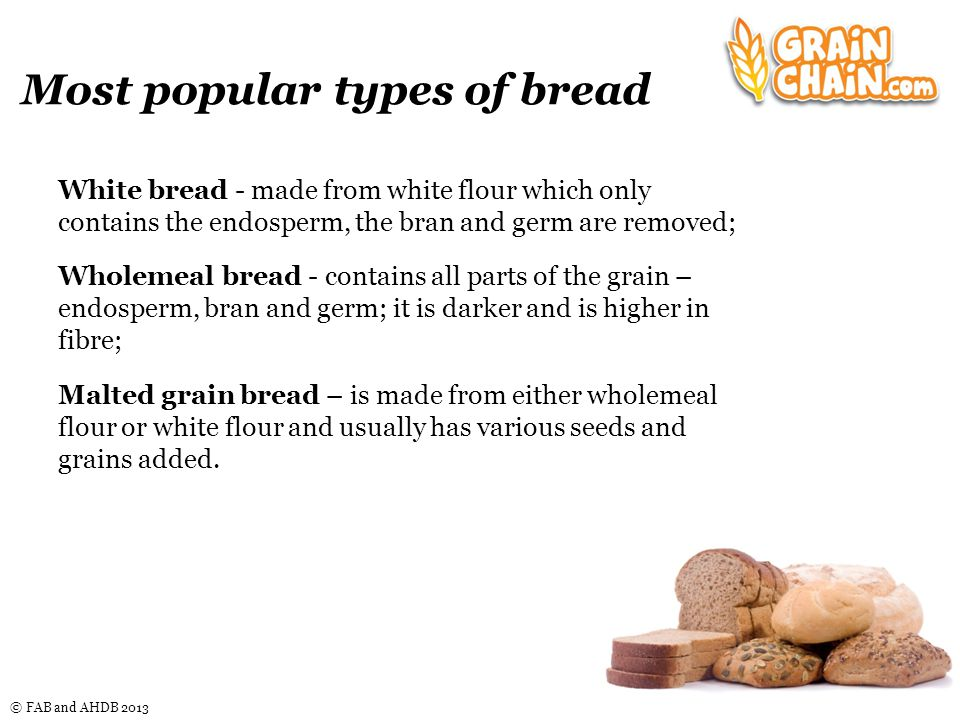 © FAB and AHDB 2013 White bread - made from white flour which only contains the endosperm, the bran and germ are removed; Wholemeal bread - contains all parts of the grain – endosperm, bran and germ; it is darker and is higher in fibre; Malted grain bread – is made from either wholemeal flour or white flour and usually has various seeds and grains added.