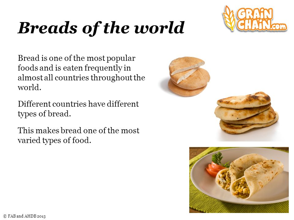 © FAB and AHDB 2013 Breads of the world Bread is one of the most popular foods and is eaten frequently in almost all countries throughout the world.