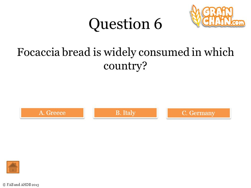 © FAB and AHDB 2013 Question 6 Focaccia bread is widely consumed in which country.