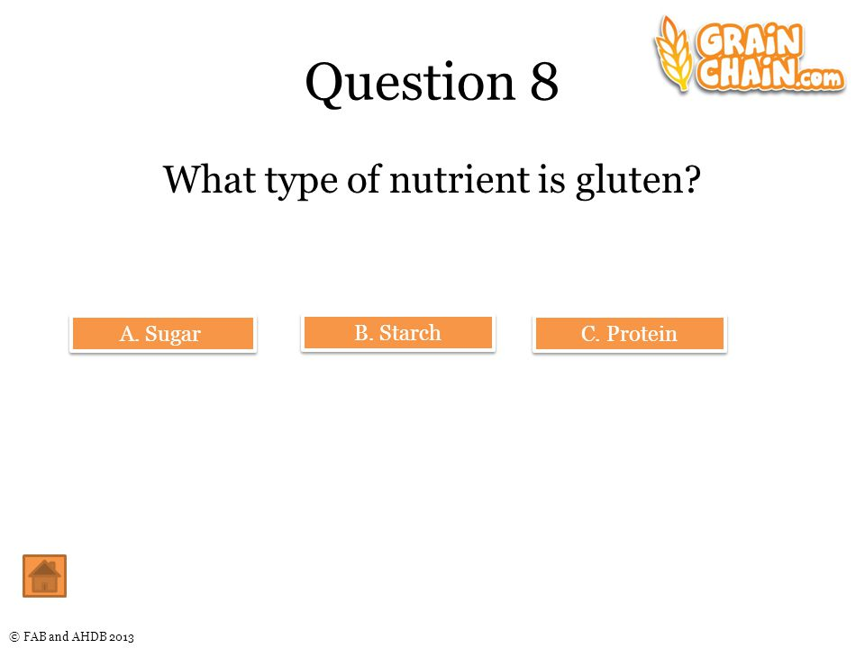 © FAB and AHDB 2013 Question 8 What type of nutrient is gluten A. Sugar B. Starch C. Protein