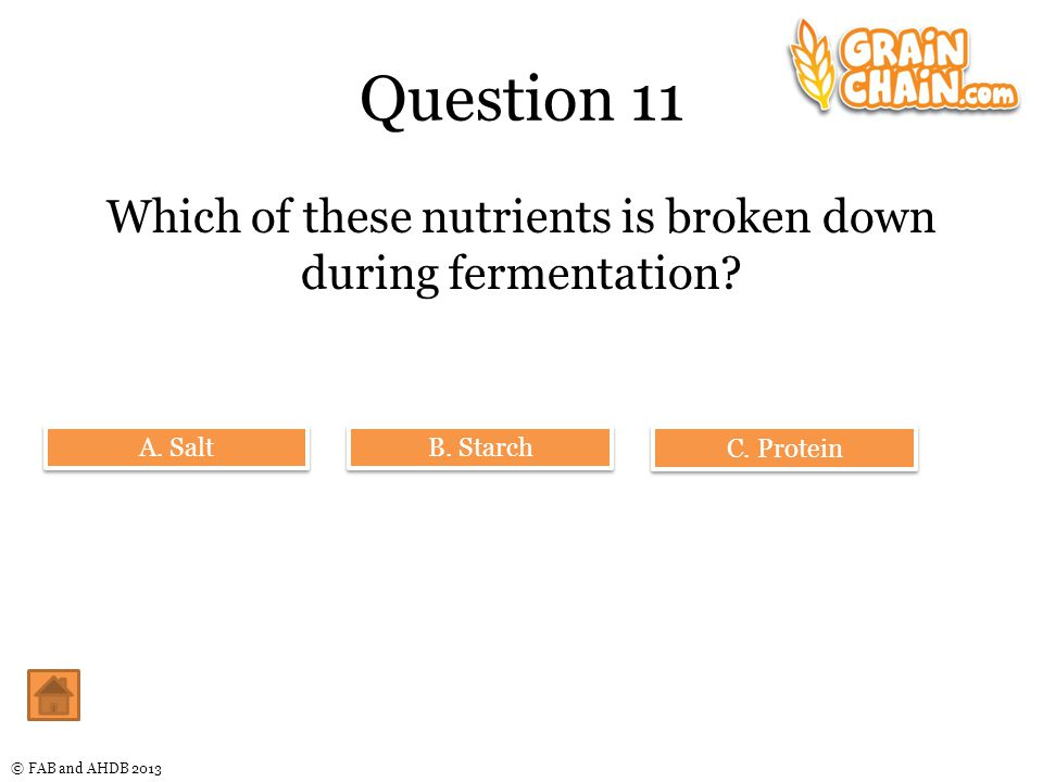 © FAB and AHDB 2013 Question 11 Which of these nutrients is broken down during fermentation.